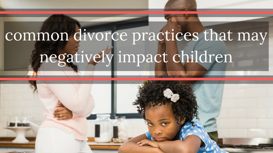 Common Divorce Practices That May Negatively Impact Children